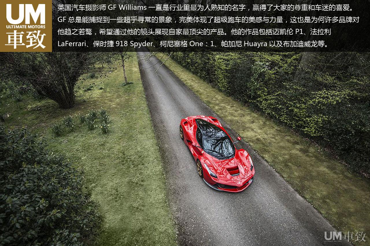 英国汽车摄影师GF Williams一直是行业里最为人熟知的名字,赢得了大家的尊重和车迷的喜爱。GF总是能捕捉到一些超乎寻常的景象,完美体现了超级跑车的美感与力量,这也是为何许多品牌对他趋之若鹜,希望通过他的镜头展现自家最顶尖的产品。他的作品包括迈凯伦P1、法拉利LaFerrari、保时捷918 Spyder、柯尼塞格One:1、帕加尼Huayra以及布加迪威龙等。